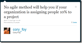 @cory_foy: No agile method will help you if your organization is assigning people 10% to a project